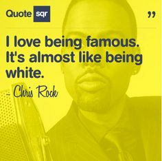 I love being famous. It's almost like being white. - Chris Rock #quotesqr