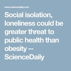 Social isolation, loneliness could be greater threat to public health than obesity -- ScienceDaily