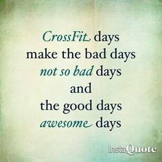 Crossfit days make the bad days not so bad days and the good days awesome days.