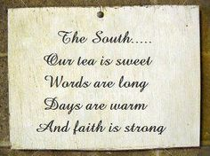 The south.........  Our Tea is sweet  Words are long  Days are warm  And Faith is strong.