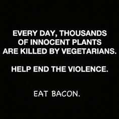 Every day, thousands of innocent plants are killed by vegetarians. Help end the violence. Eat BACON.