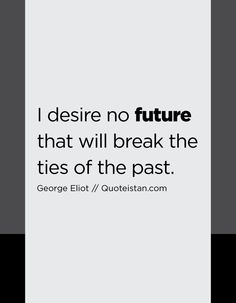 I desire no future that will break the ties of the past. Future Quotes, Quote Of The Day, Reflection, Ties, The Past, Life Quotes, Mindfulness, Inspirational Quotes, Cards Against Humanity