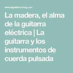 La madera, el alma de la guitarra eléctrica | La guitarra y los instrumentos de cuerda pulsada
