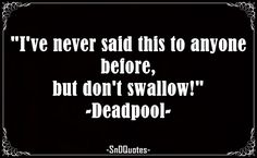 I've never said this to anyone before, but don't swallow! Deadpool