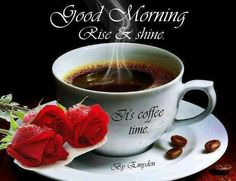 Good Morning Rise & shine It's coffee time. Good Morning Roses, Good Morning Coffee, Good Morning Sunshine, Good Morning Friends, Good Morning Messages, Good Morning Greetings, Good Morning Good Night, Beautiful Morning, Morning Images