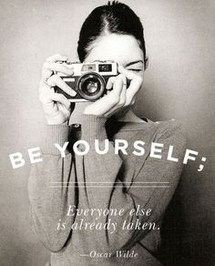 Be yourself; everyone else is already taken.