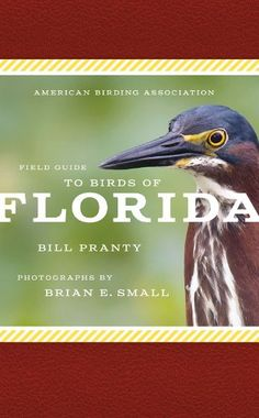American Birding Association Field Guide to Birds of Florida, by Bill Pranty and photographs by Brian E. Small