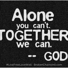 Alone you can't but together we can - God. #LiveFreeLoveWell  BrokenChainsIntl.com