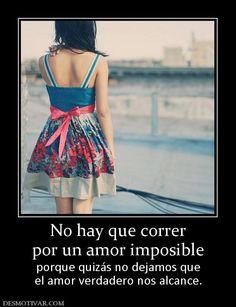 No Hay Que Correr Por Un Amor Imposible Porque Quizás No Dejamos Que El Amor Verdadero Nos Alcance