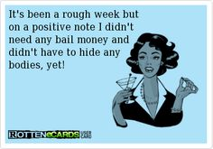 It's been a rough week but  on a positive note I didn't  need any bail money and  didn't have to hide any  bodies, yet!