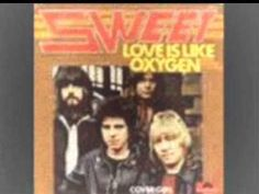 Sweet - Love is like Oxygen ~ This 70's group had a few hits.