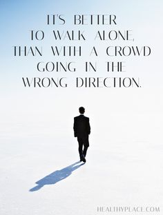 Positive Quote: It's better to walk alone, than with a crowd going in the wrong direction. www.HealthyPlace.com