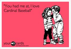 'You had me at, I love Cardinal Baseball'.