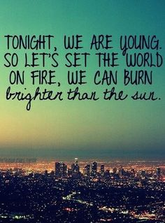 Tonight, we are young so let's set the world on fire, we can burn brighter than the sun.