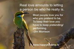 Real love amounts to letting a preson be who he really is.  Most people love you for who you pretend to be.  To keep their love you have to keep pretending/performing.  Jim Morrison. For more quotes on authenticity, self esteem, self worth, self confidence, and body image visit my blog: www.happytobeme.tv
