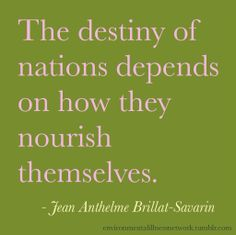 """""""The destiny of nations depends on how they nourish themselves."""" - Jean Anthelme Brillat-Savarin"""