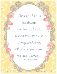 never let a problem to be solved become more important than person to be loved