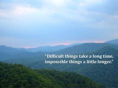 """""""Difficult things take a long time, impossible things a little longer. Andre A. Jackson"""