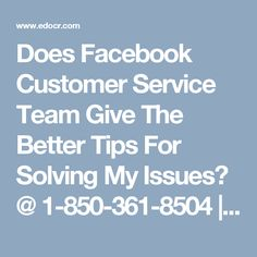 Does Facebook Customer Service Team Give The Better Tips For Solving My Issues? @ 1-850-361-8504 | edocr We have well talented techies who are capable to solve your issue in no time. They have new technology for solving your issue with the best possible solution. OurFacebook Customer Servicealways gives you better tips for solving your problems and handles all kinds of technical issues.To get our service, you can consult with our experts via toll-free helpline…