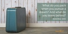 motivational quote: What do you pack when you pursue a dream? And what do you leave behind? Sandra Sharp - Author