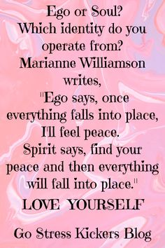 """Ego or Soul? Which identity do you operate from? Marianne Williamson writes, """"Ego says, once everything falls into place, I'll feel peace. Spirit says, find your peace and then everything will fall into place."""" / Go Stress Kickers Blog / LOVE YOURSELF"""