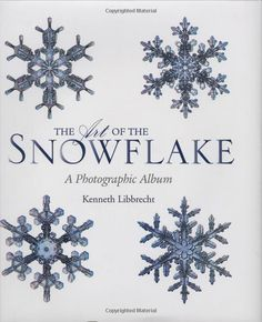 The Art of the Snowflake: A Photographic Album by  Kenneth Libbrecht