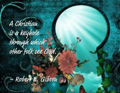 A Christian is a keyhole through which other folk see God.
