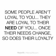 Some people are not loyal to you they are loyal to their need of you. Once their needs change so does their loyalty.