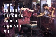 These bitches can't hold Penelope Penelope and her suitors (1912), John Williams Waterhouse / Hold My Liquor, Kanye West ft. Justin Vernon