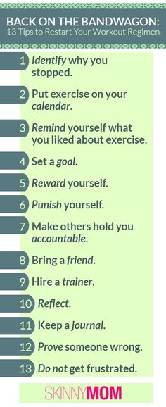 13 Tips to Restart Your Workout Regimen! If you get off the health train and need to start back on it, Skinny Mom put together tips to get you back on the health bandwagon! Print this out and but it on a motivation board so you are reminded to stay health