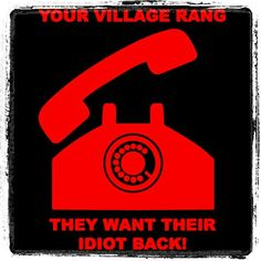 Village called, they want their idiot back ;-)
