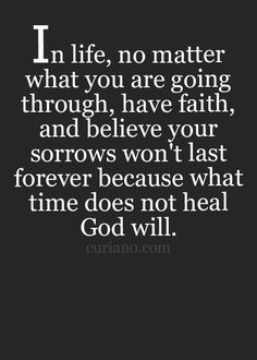 In life, no matter what you are going through, have faith, and believe your sorrows won't last forever because what time does not heal God will.