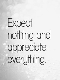 Expèect nothing and appreciate everything.