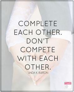 COMPLETE EACH OTHER. DONT COMPETE WITH EACH OTHER.