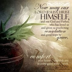 Now may the Lord Jesus Christ Himself,and our God and Father, who has loved us and given us everlasting consolation and good hope by grace, comfort your hearts and establish you in every good word and work. 2 The 2:16-17 <3