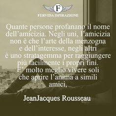 Quante persone profanano il nome dell'amicizia. Negli uni, l'amicizia non è che l'arte della menzogna e dell'interesse, negli altri è uno stratagemma per raggiungere più facilmente i propri fini. E' molto meglio vivere soli che aprire l'anima a simili amici,-Jean-Jacques Rousseau   #frasi #frasibrevi #relazioni #falsità #frasifamose #aforismi #citazioni #motivazione #FervidaIspirazione Persona, Art