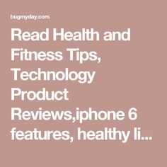 Read Health and Fitness Tips, Technology Product Reviews,iphone 6 features, healthy lifestyle tips & More!