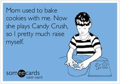 Mum used to bake cookies with me. Now she plays candy cruah, so I pretty much raise myself.