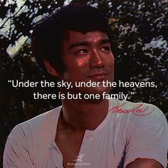 """Under the sky, under the heavens, there is but one family."" ~ Bruce Lee"