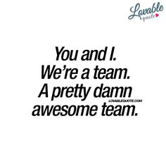 """""""You and I. We're a team. A pretty damn awesome team."""" - #lovable #quote"""