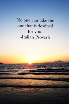 """""""No one can take the one that is destned for you."""" Italian Proverb"""