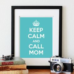 Keep Calm and Call Mom On Poster. Love love love this... Going to get Sierra and Savannah one when they go off to college ☺