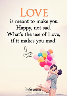 LOVE is meant to make you Happy, not sad. What's the use of Love, if it makes you mad!-RVM