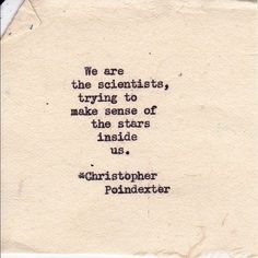 """We are the scientists, trying to make sense of the stars inside us"" -Christopher Poindexter"