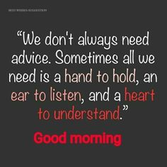 We dont always need advice morning good morning good morning quotes good morning images good morning inspirational quotes Happy Morning Quotes, Good Morning Quotes For Him, Good Morning Funny, Morning Thoughts, Good Morning Inspirational Quotes, Morning Greetings Quotes, Good Morning Messages, Love Quotes For Her, Good Morning Good Night