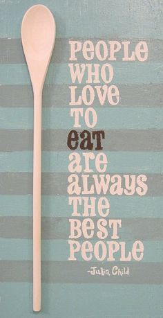 'People who love to eat are always the best people'.