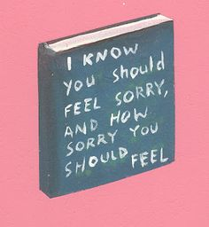 I know you should feel sorry.