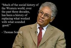 """""""Much of the social history of the Western world, over the past three decades, has been a history of replacing what worked with what sounded good."""" ~Thomas Sowell"""