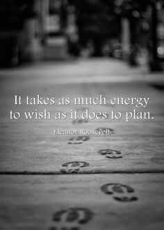 It takes as much energy to wish as is does to plan ~Elenor Roosevelt~