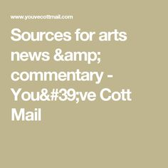 Sources for arts news & commentary - You've Cott Mail
